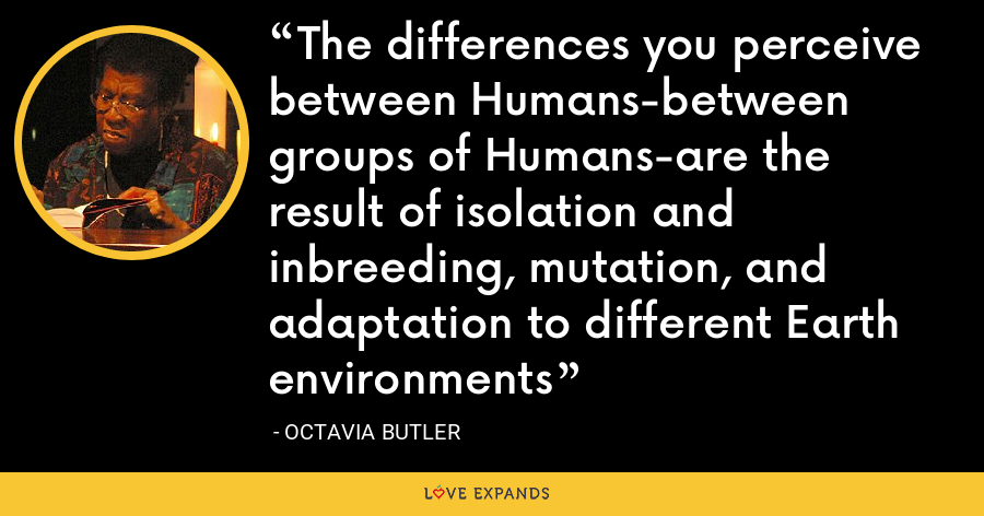 The differences you perceive between Humans-between groups of Humans-are the result of isolation and inbreeding, mutation, and adaptation to different Earth environments - Octavia Butler