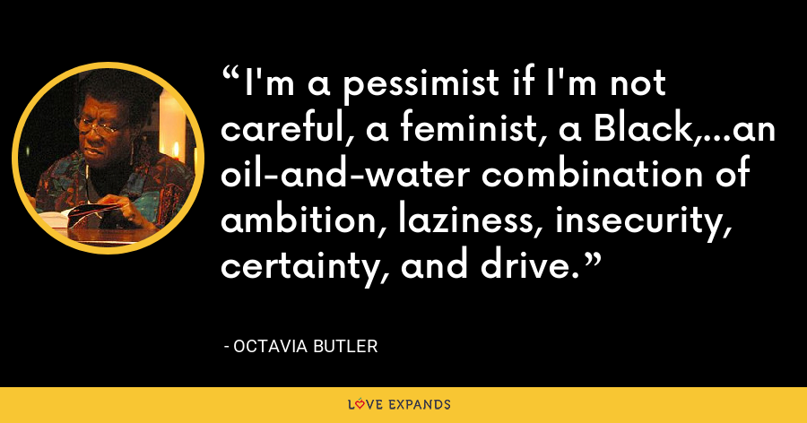 I'm a pessimist if I'm not careful, a feminist, a Black,...an oil-and-water combination of ambition, laziness, insecurity, certainty, and drive. - Octavia Butler