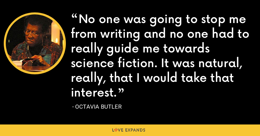 No one was going to stop me from writing and no one had to really guide me towards science fiction. It was natural, really, that I would take that interest. - Octavia Butler