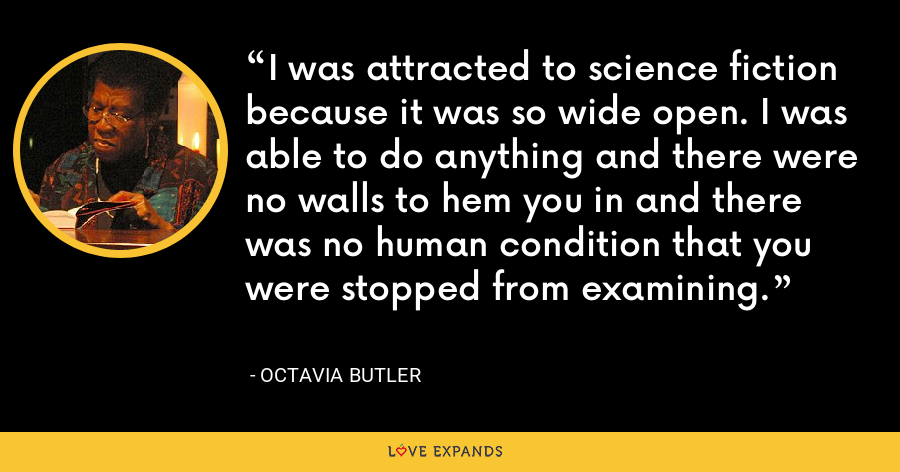 I was attracted to science fiction because it was so wide open. I was able to do anything and there were no walls to hem you in and there was no human condition that you were stopped from examining. - Octavia Butler
