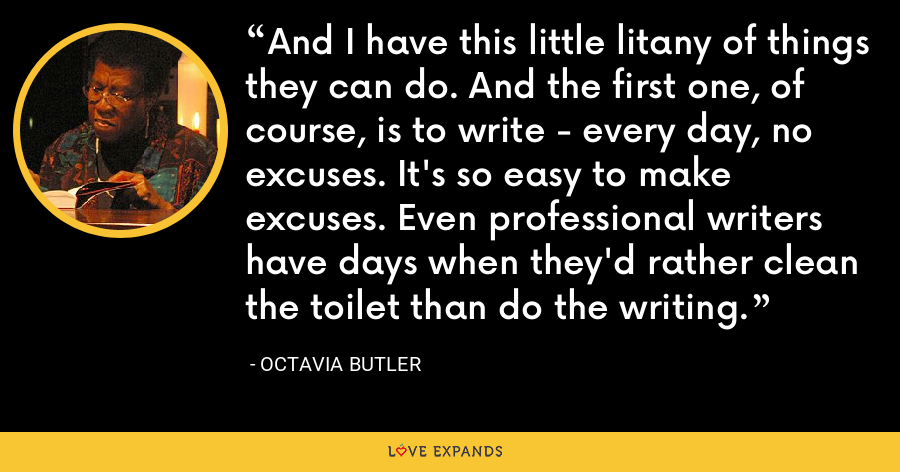 And I have this little litany of things they can do. And the first one, of course, is to write - every day, no excuses. It's so easy to make excuses. Even professional writers have days when they'd rather clean the toilet than do the writing. - Octavia Butler