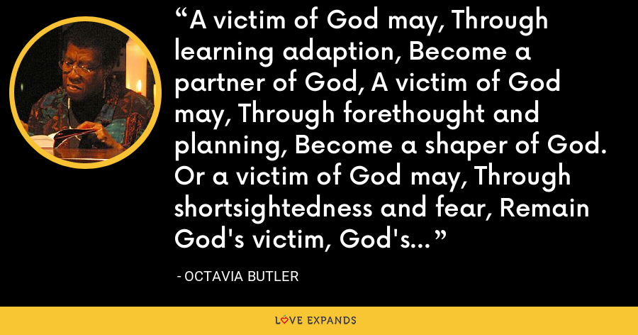 A victim of God may, Through learning adaption, Become a partner of God, A victim of God may, Through forethought and planning, Become a shaper of God. Or a victim of God may, Through shortsightedness and fear, Remain God's victim, God's plaything, God's prey. - Octavia Butler