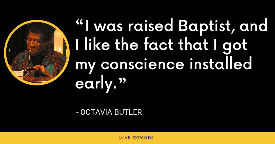 I was raised Baptist, and I like the fact that I got my conscience installed early. - Octavia Butler