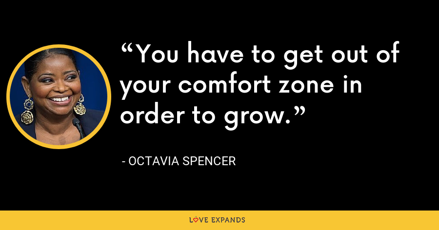 You have to get out of your comfort zone in order to grow. - Octavia Spencer