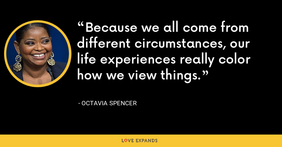 Because we all come from different circumstances, our life experiences really color how we view things. - Octavia Spencer