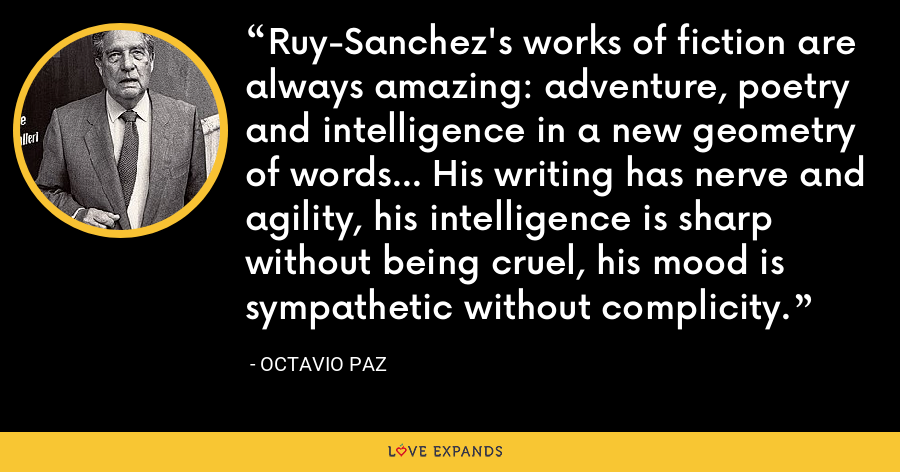 Ruy-Sanchez's works of fiction are always amazing: adventure, poetry and intelligence in a new geometry of words... His writing has nerve and agility, his intelligence is sharp without being cruel, his mood is sympathetic without complicity. - Octavio Paz