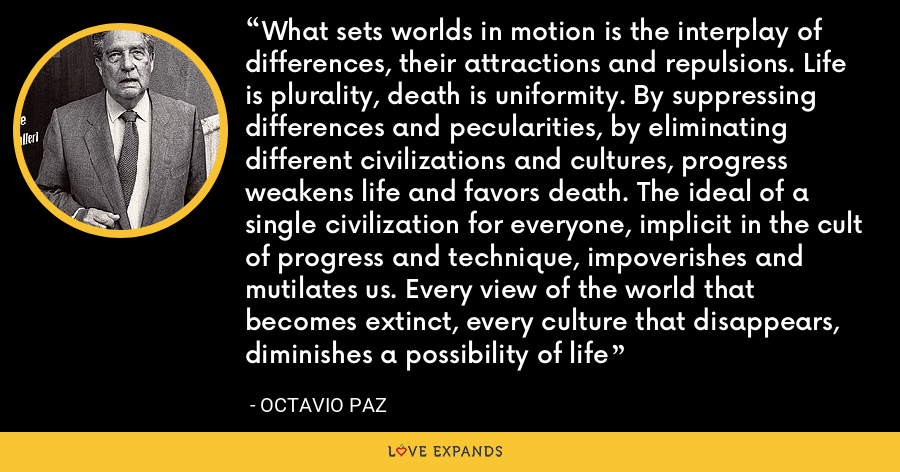 What sets worlds in motion is the interplay of differences, their attractions and repulsions. Life is plurality, death is uniformity. By suppressing differences and pecularities, by eliminating different civilizations and cultures, progress weakens life and favors death. The ideal of a single civilization for everyone, implicit in the cult of progress and technique, impoverishes and mutilates us. Every view of the world that becomes extinct, every culture that disappears, diminishes a possibility of life - Octavio Paz