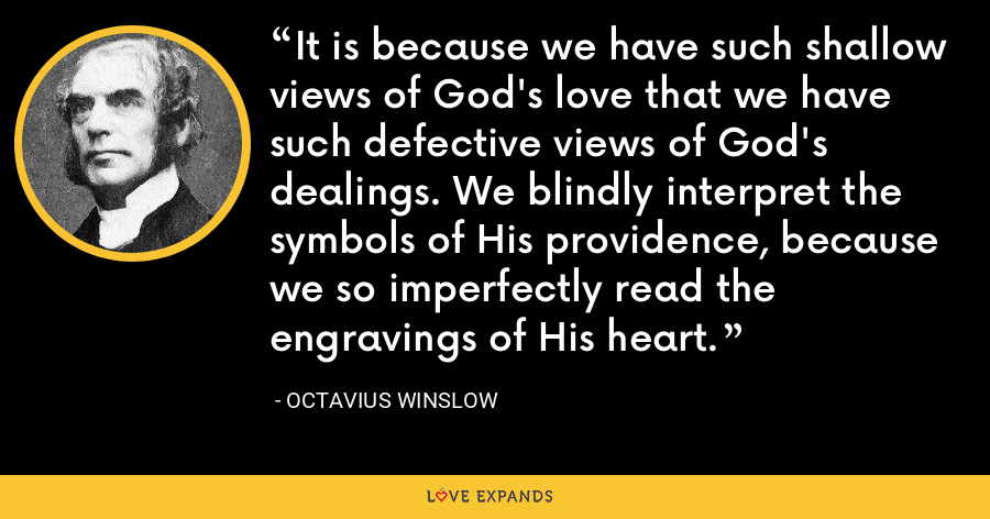 It is because we have such shallow views of God's love that we have such defective views of God's dealings. We blindly interpret the symbols of His providence, because we so imperfectly read the engravings of His heart. - Octavius Winslow
