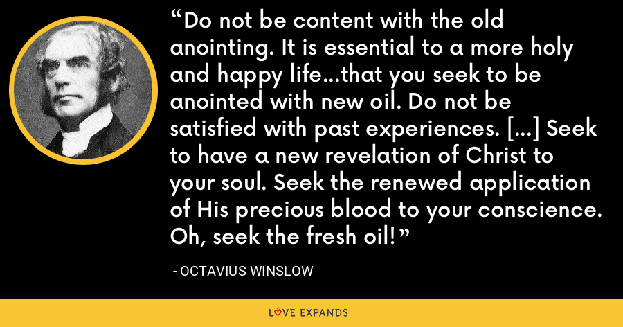 Do not be content with the old anointing. It is essential to a more holy and happy life...that you seek to be anointed with new oil. Do not be satisfied with past experiences. [...] Seek to have a new revelation of Christ to your soul. Seek the renewed application of His precious blood to your conscience. Oh, seek the fresh oil! - Octavius Winslow