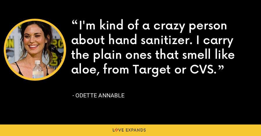 I'm kind of a crazy person about hand sanitizer. I carry the plain ones that smell like aloe, from Target or CVS. - Odette Annable
