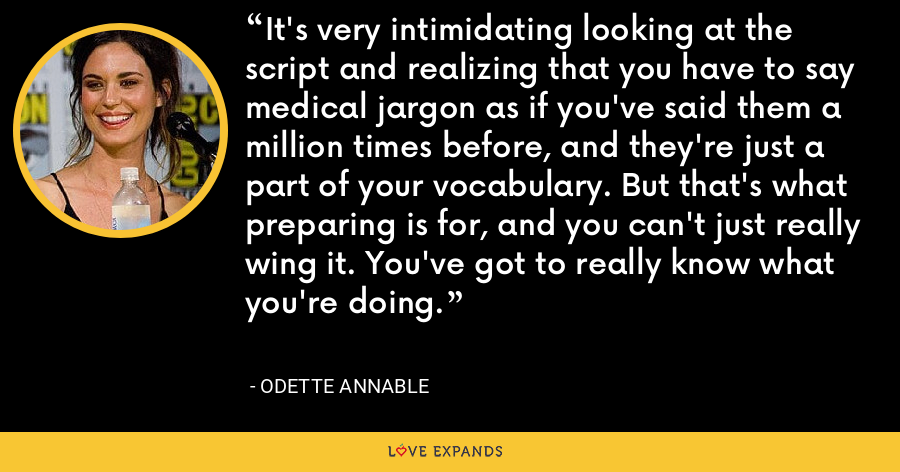 It's very intimidating looking at the script and realizing that you have to say medical jargon as if you've said them a million times before, and they're just a part of your vocabulary. But that's what preparing is for, and you can't just really wing it. You've got to really know what you're doing. - Odette Annable