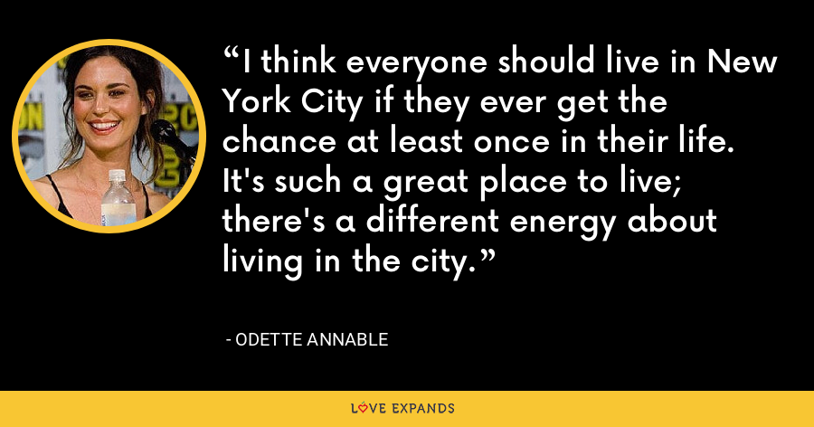 I think everyone should live in New York City if they ever get the chance at least once in their life. It's such a great place to live; there's a different energy about living in the city. - Odette Annable
