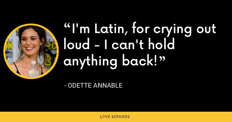 I'm Latin, for crying out loud - I can't hold anything back! - Odette Annable