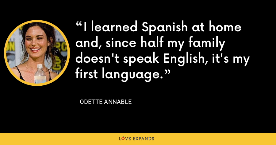 I learned Spanish at home and, since half my family doesn't speak English, it's my first language. - Odette Annable