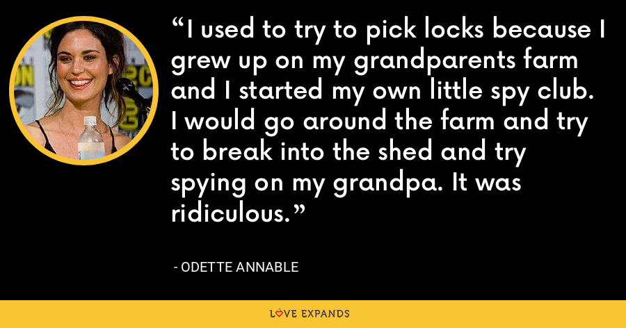 I used to try to pick locks because I grew up on my grandparents farm and I started my own little spy club. I would go around the farm and try to break into the shed and try spying on my grandpa. It was ridiculous. - Odette Annable