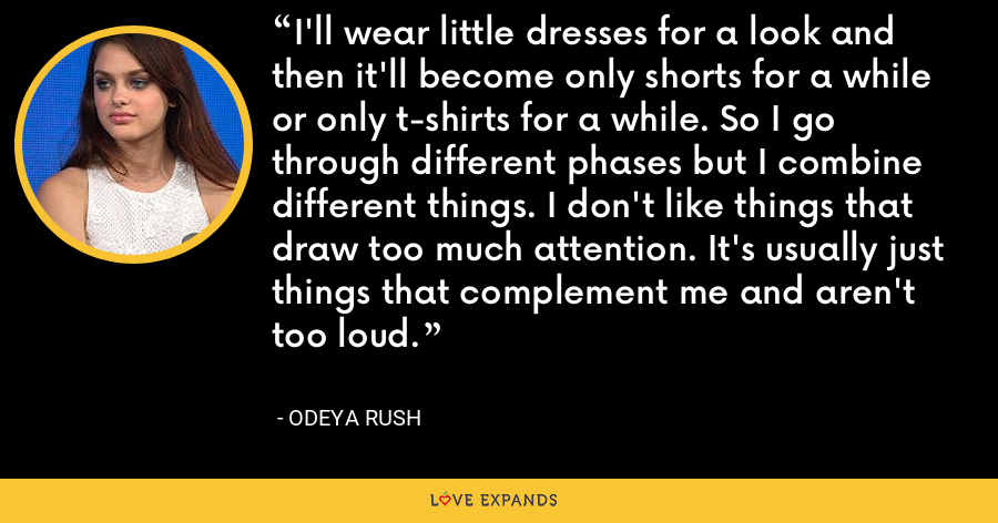 I'll wear little dresses for a look and then it'll become only shorts for a while or only t-shirts for a while. So I go through different phases but I combine different things. I don't like things that draw too much attention. It's usually just things that complement me and aren't too loud. - Odeya Rush