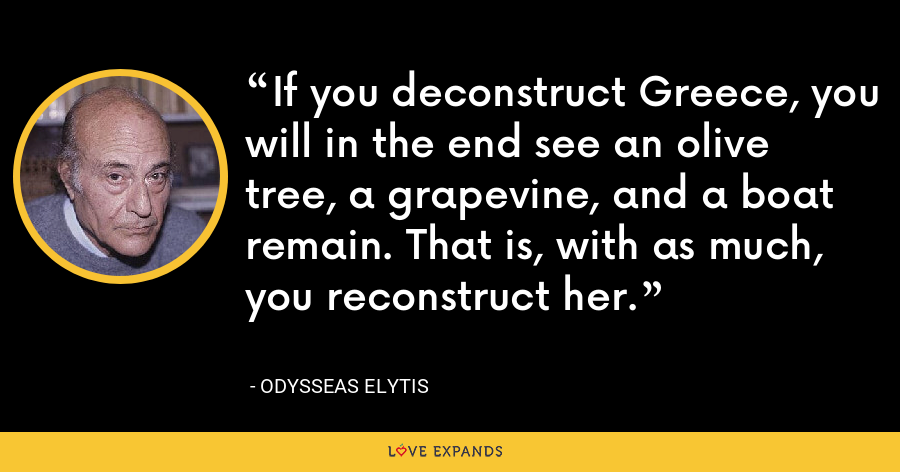 If you deconstruct Greece, you will in the end see an olive tree, a grapevine, and a boat remain. That is, with as much, you reconstruct her. - Odysseas Elytis