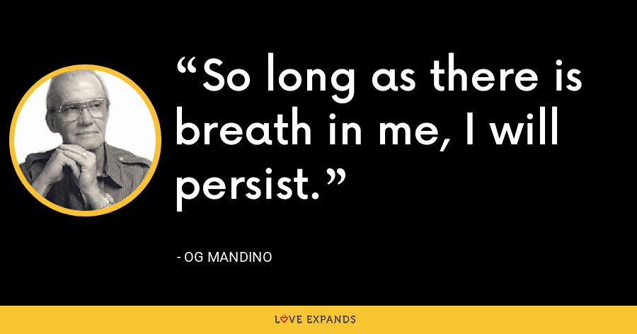 So long as there is breath in me, I will persist. - Og Mandino