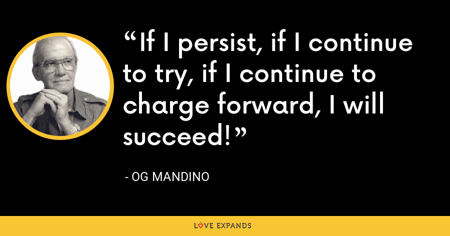 If I persist, if I continue to try, if I continue to charge forward, I will succeed! - Og Mandino