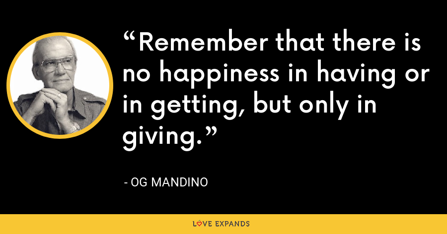 Remember that there is no happiness in having or in getting, but only in giving. - Og Mandino