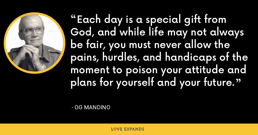 Each day is a special gift from God, and while life may not always be fair, you must never allow the pains, hurdles, and handicaps of the moment to poison your attitude and plans for yourself and your future. - Og Mandino