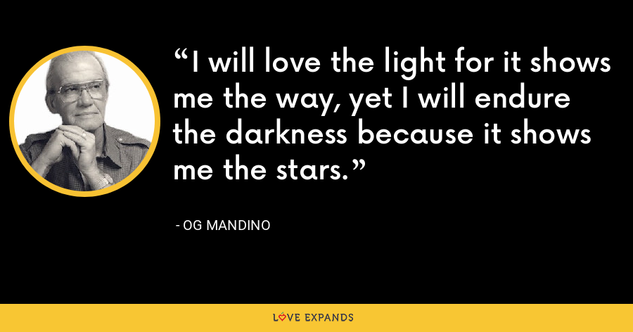 I will love the light for it shows me the way, yet I will endure the darkness because it shows me the stars. - Og Mandino