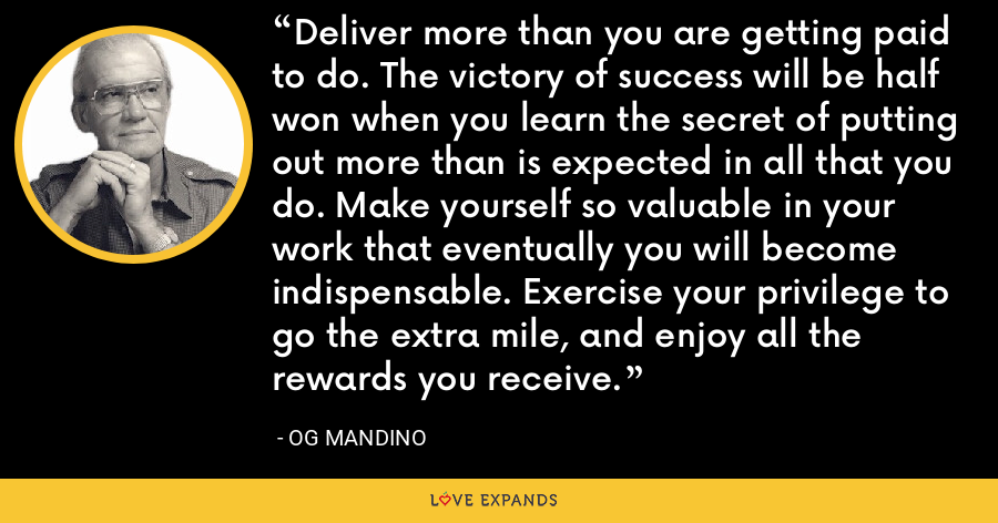 Deliver more than you are getting paid to do. The victory of success will be half won when you learn the secret of putting out more than is expected in all that you do. Make yourself so valuable in your work that eventually you will become indispensable. Exercise your privilege to go the extra mile, and enjoy all the rewards you receive. - Og Mandino