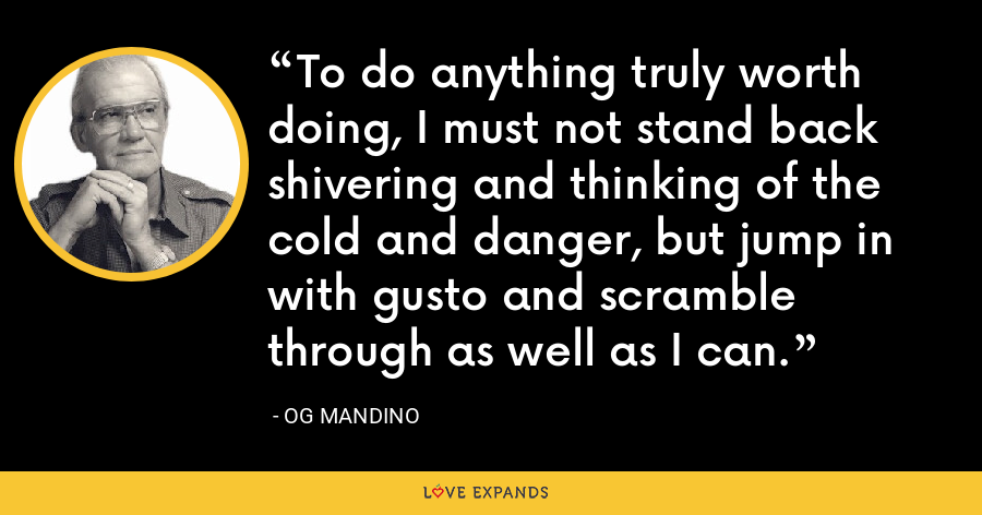 To do anything truly worth doing, I must not stand back shivering and thinking of the cold and danger, but jump in with gusto and scramble through as well as I can. - Og Mandino