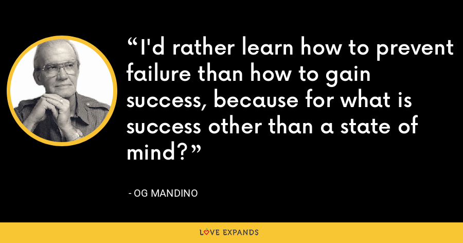 I'd rather learn how to prevent failure than how to gain success, because for what is success other than a state of mind? - Og Mandino