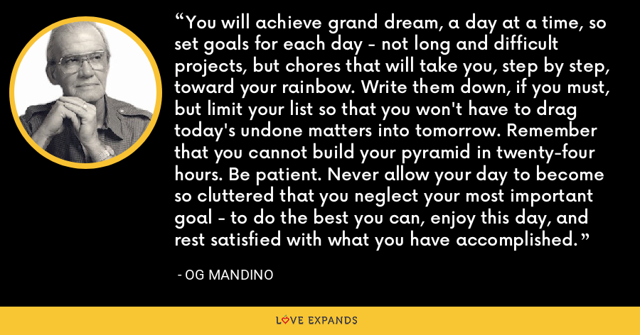 You will achieve grand dream, a day at a time, so set goals for each day - not long and difficult projects, but chores that will take you, step by step, toward your rainbow. Write them down, if you must, but limit your list so that you won't have to drag today's undone matters into tomorrow. Remember that you cannot build your pyramid in twenty-four hours. Be patient. Never allow your day to become so cluttered that you neglect your most important goal - to do the best you can, enjoy this day, and rest satisfied with what you have accomplished. - Og Mandino