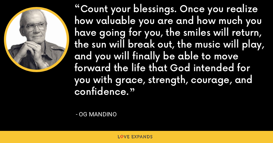 Count your blessings. Once you realize how valuable you are and how much you have going for you, the smiles will return, the sun will break out, the music will play, and you will finally be able to move forward the life that God intended for you with grace, strength, courage, and confidence. - Og Mandino