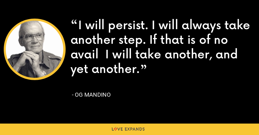 I will persist. I will always take another step. If that is of no avail  I will take another, and yet another. - Og Mandino