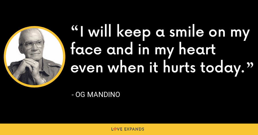 I will keep a smile on my face and in my heart even when it hurts today. - Og Mandino