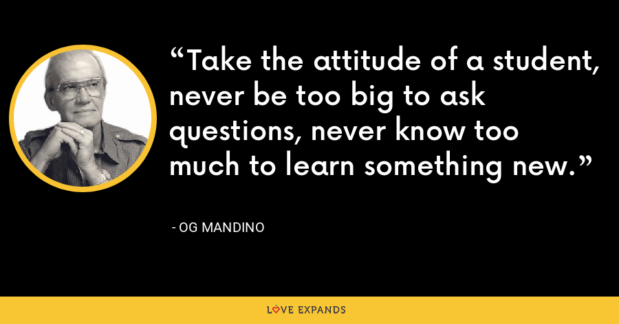 Take the attitude of a student, never be too big to ask questions, never know too much to learn something new. - Og Mandino