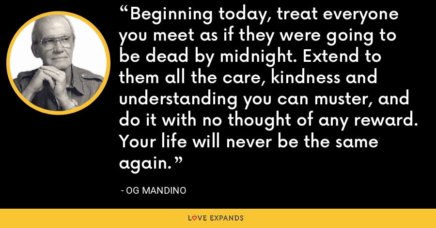 Beginning today, treat everyone you meet as if they were going to be dead by midnight. Extend to them all the care, kindness and understanding you can muster, and do it with no thought of any reward. Your life will never be the same again. - Og Mandino