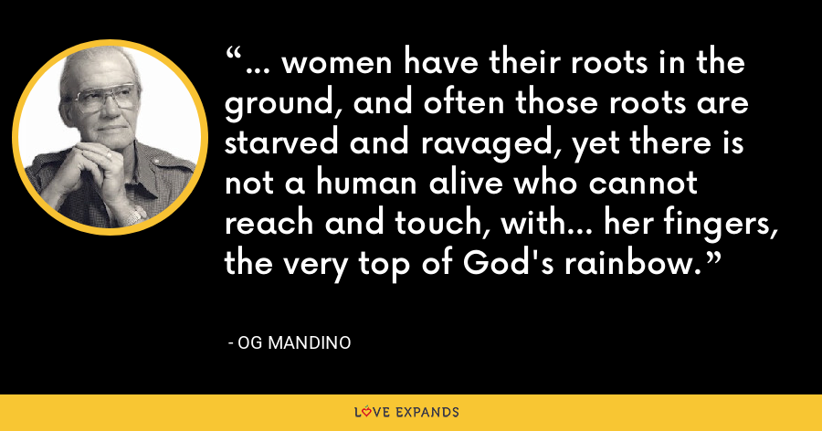 ... women have their roots in the ground, and often those roots are starved and ravaged, yet there is not a human alive who cannot reach and touch, with... her fingers, the very top of God's rainbow. - Og Mandino