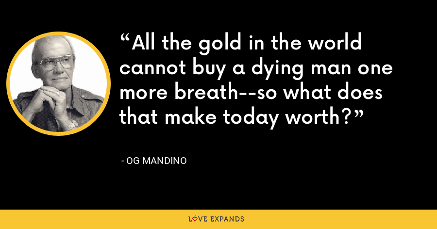 All the gold in the world cannot buy a dying man one more breath--so what does that make today worth? - Og Mandino