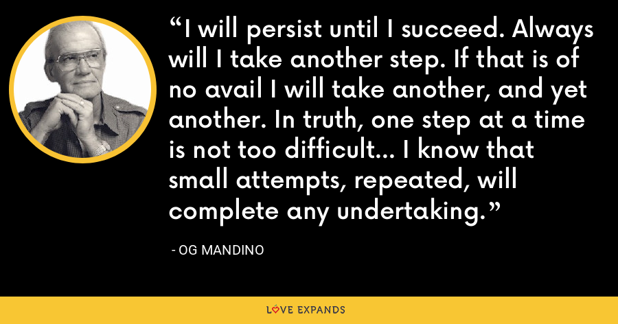 I will persist until I succeed. Always will I take another step. If that is of no avail I will take another, and yet another. In truth, one step at a time is not too difficult... I know that small attempts, repeated, will complete any undertaking. - Og Mandino