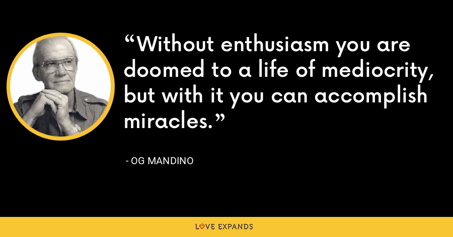 Without enthusiasm you are doomed to a life of mediocrity, but with it you can accomplish miracles. - Og Mandino