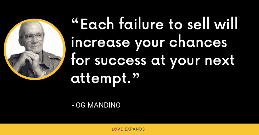 Each failure to sell will increase your chances for success at your next attempt. - Og Mandino