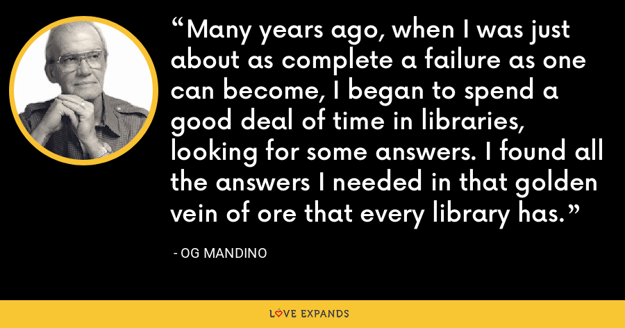 Many years ago, when I was just about as complete a failure as one can become, I began to spend a good deal of time in libraries, looking for some answers. I found all the answers I needed in that golden vein of ore that every library has. - Og Mandino