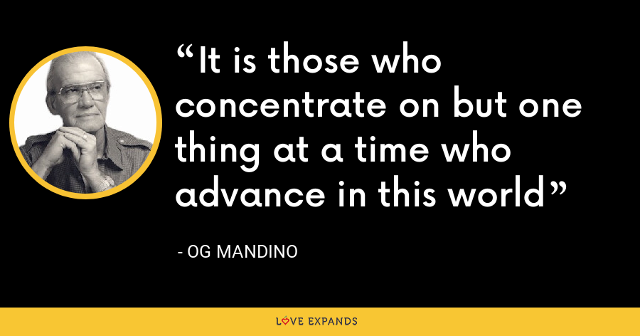 It is those who concentrate on but one thing at a time who advance in this world - Og Mandino