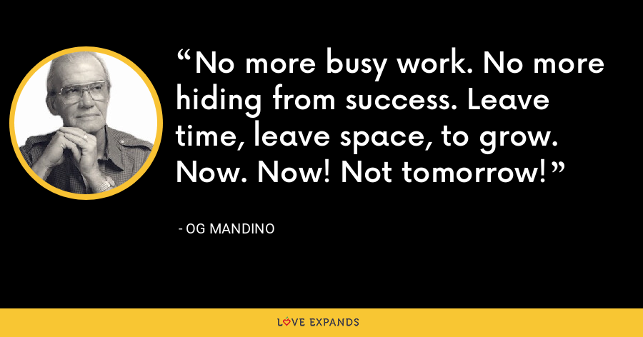 No more busy work. No more hiding from success. Leave time, leave space, to grow. Now. Now! Not tomorrow! - Og Mandino