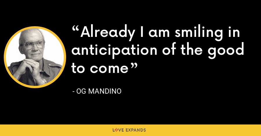 Already I am smiling in anticipation of the good to come - Og Mandino