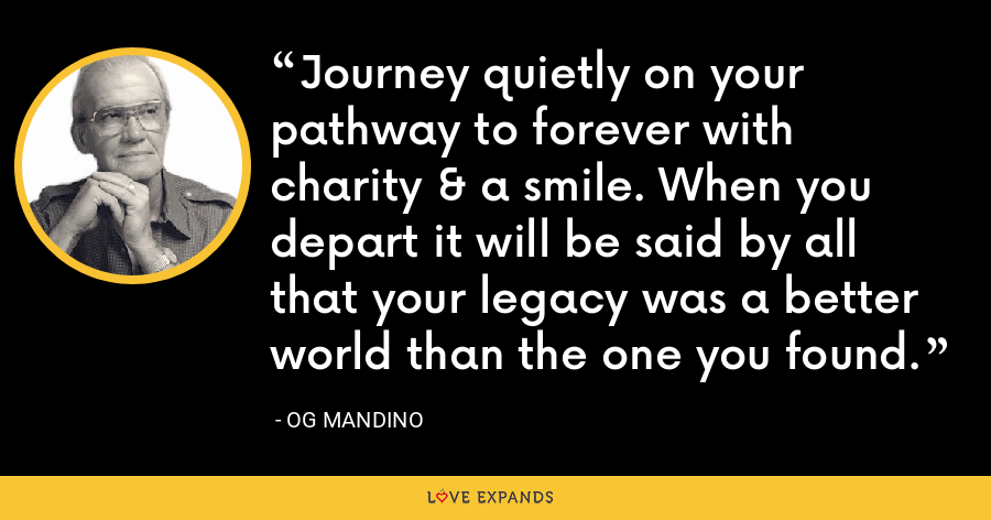 Journey quietly on your pathway to forever with charity & a smile. When you depart it will be said by all that your legacy was a better world than the one you found. - Og Mandino