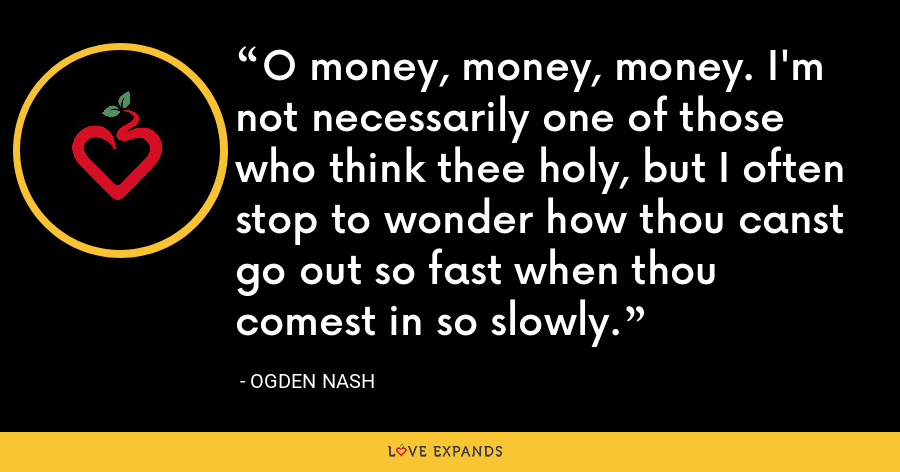 O money, money, money. I'm not necessarily one of those who think thee holy, but I often stop to wonder how thou canst go out so fast when thou comest in so slowly. - Ogden Nash