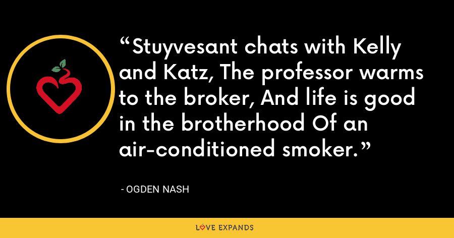 Stuyvesant chats with Kelly and Katz, The professor warms to the broker, And life is good in the brotherhood Of an air-conditioned smoker. - Ogden Nash