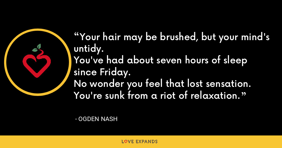 Your hair may be brushed, but your mind's untidy. You've had about seven hours of sleep since Friday. No wonder you feel that lost sensation. You're sunk from a riot of relaxation. - Ogden Nash