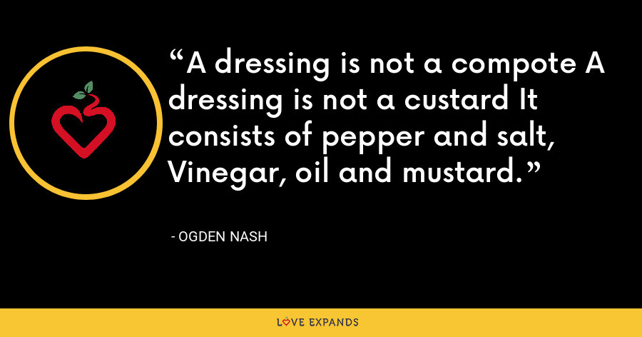 A dressing is not a compote A dressing is not a custard It consists of pepper and salt, Vinegar, oil and mustard. - Ogden Nash