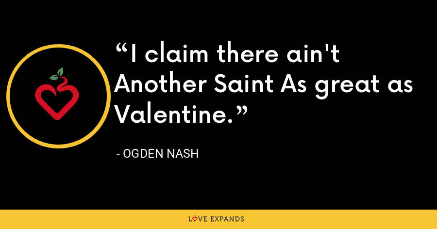 I claim there ain't Another Saint As great as Valentine. - Ogden Nash